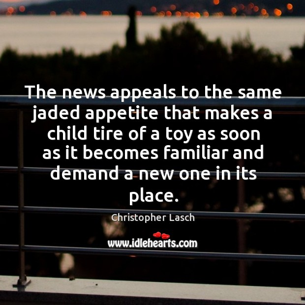 The news appeals to the same jaded appetite that makes a child tire. Christopher Lasch Picture Quote