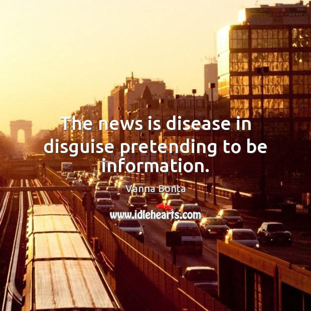 The news is disease in disguise pretending to be information. Vanna Bonta Picture Quote