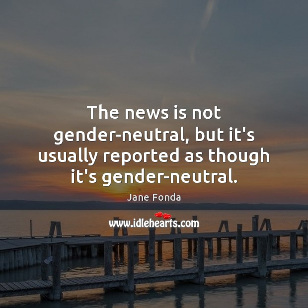 The news is not gender-neutral, but it's usually reported as though it's gender-neutral. Image