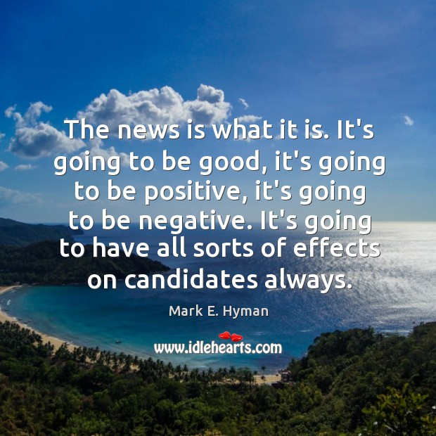 The news is what it is. It's going to be good, it's Mark E. Hyman Picture Quote