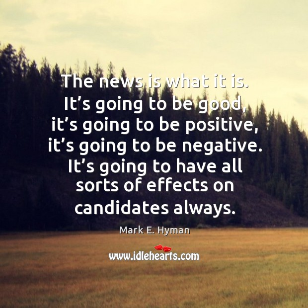 The news is what it is. It's going to be good, it's going to be positive, it's going to be negative. Mark E. Hyman Picture Quote