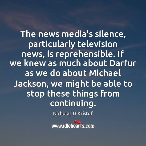 The news media's silence, particularly television news, is reprehensible. If we knew Nicholas D Kristof Picture Quote