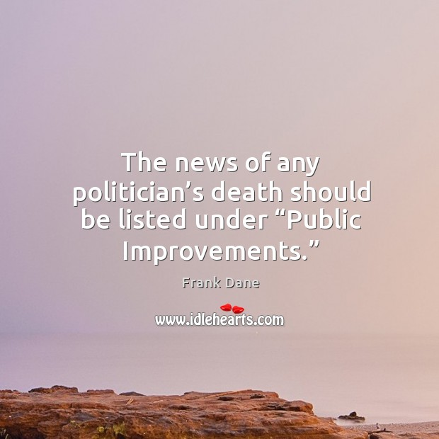 "The news of any politician's death should be listed under ""public improvements."" Image"