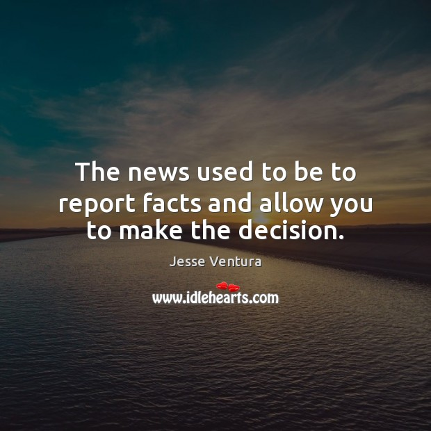 The news used to be to report facts and allow you to make the decision. Jesse Ventura Picture Quote