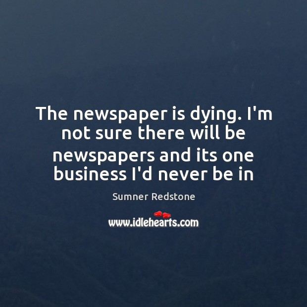 The newspaper is dying. I'm not sure there will be newspapers and Image
