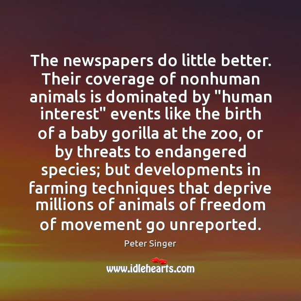 The newspapers do little better. Their coverage of nonhuman animals is dominated Peter Singer Picture Quote