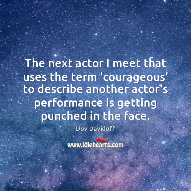 The next actor I meet that uses the term 'courageous' to describe Performance Quotes Image
