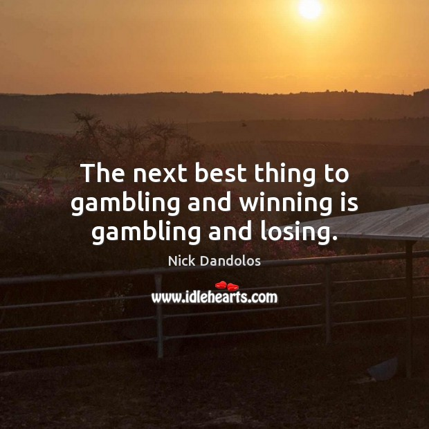 The next best thing to gambling and winning is gambling and losing. Image