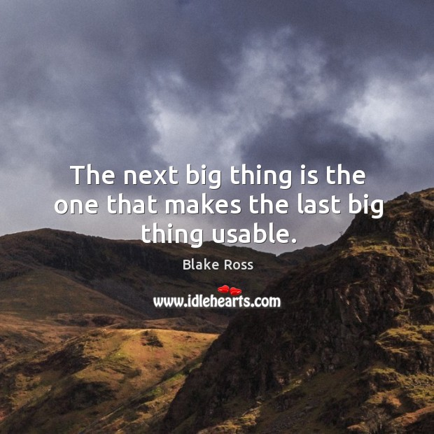 Image, The next big thing is the one that makes the last big thing usable.