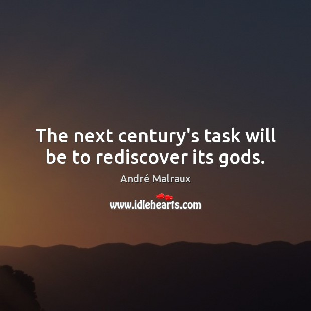 The next century's task will be to rediscover its Gods. Image