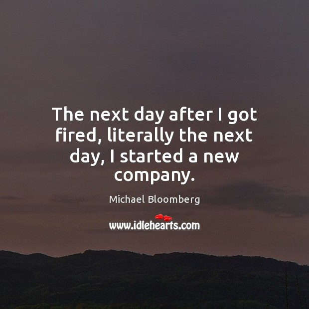 The next day after I got fired, literally the next day, I started a new company. Encouraging Quotes Image