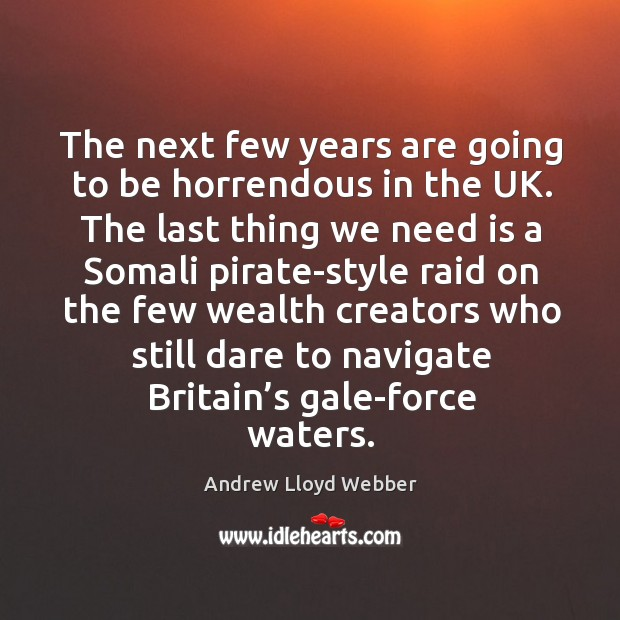 The next few years are going to be horrendous in the uk. Andrew Lloyd Webber Picture Quote