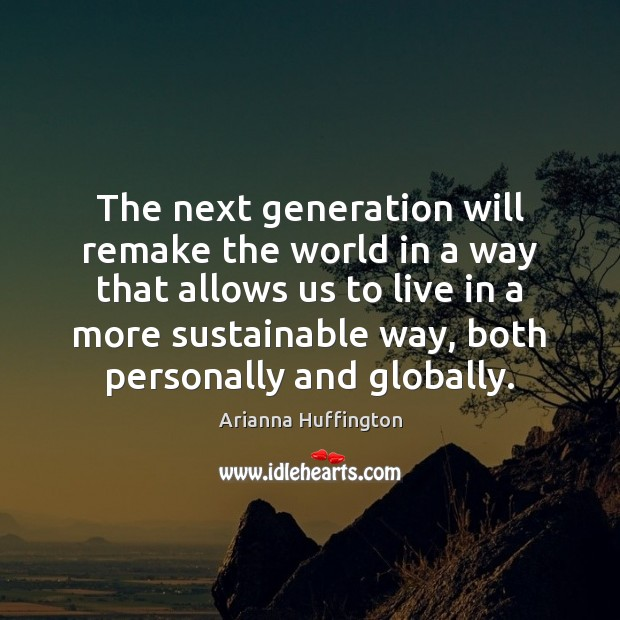 The next generation will remake the world in a way that allows Arianna Huffington Picture Quote