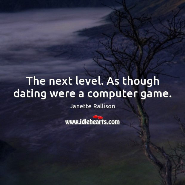 The next level. As though dating were a computer game. Image