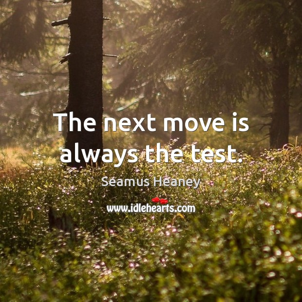 The next move is always the test. Seamus Heaney Picture Quote