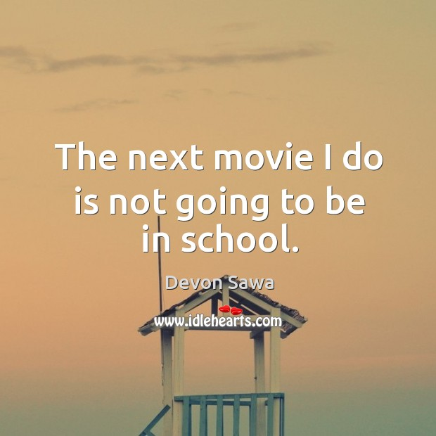 The next movie I do is not going to be in school. Image
