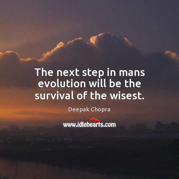 The next step in mans evolution will be the survival of the wisest. Deepak Chopra Picture Quote