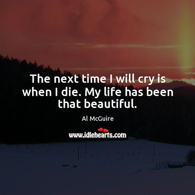 Image, The next time I will cry is when I die. My life has been that beautiful.