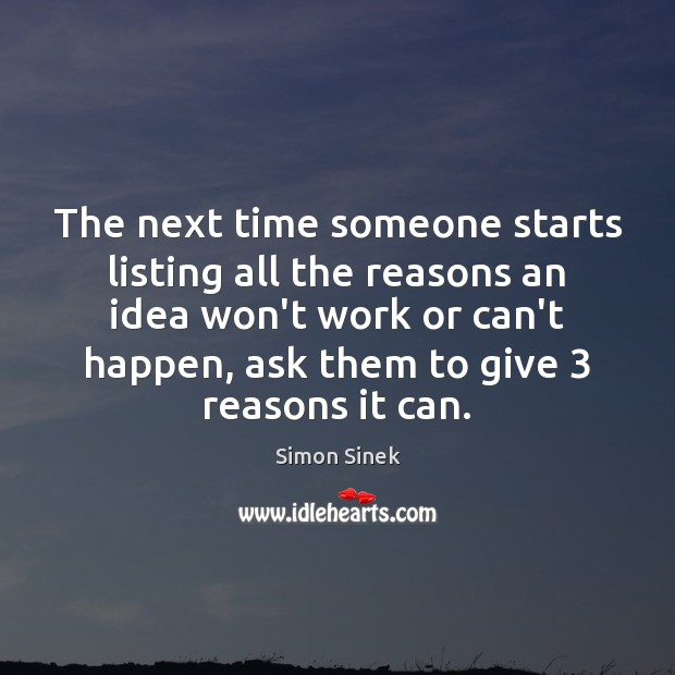 The next time someone starts listing all the reasons an idea won't Simon Sinek Picture Quote
