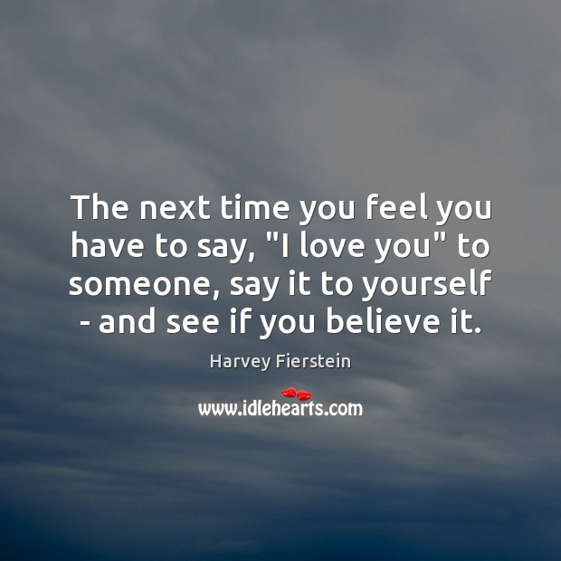 """The next time you feel you have to say, """"I love you"""" Harvey Fierstein Picture Quote"""