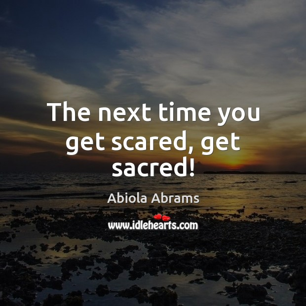 Image, The next time you get scared, get sacred!