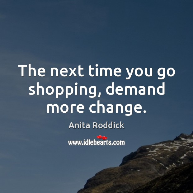 The next time you go shopping, demand more change. Anita Roddick Picture Quote