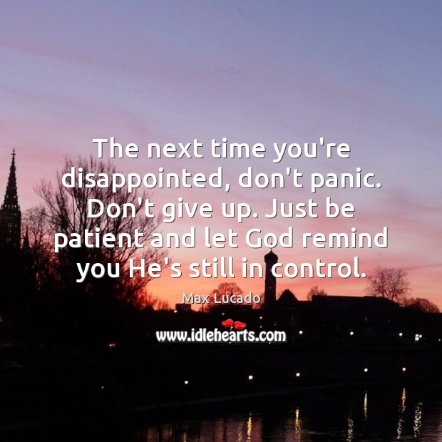 The next time you're disappointed, don't panic. Don't give up. Just be Max Lucado Picture Quote