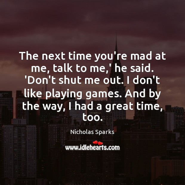 The next time you're mad at me, talk to me,' he Nicholas Sparks Picture Quote