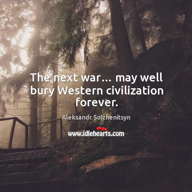 The next war… may well bury western civilization forever. Image