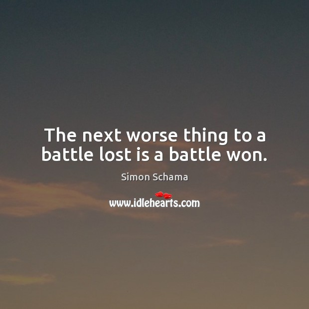 The next worse thing to a battle lost is a battle won. Simon Schama Picture Quote