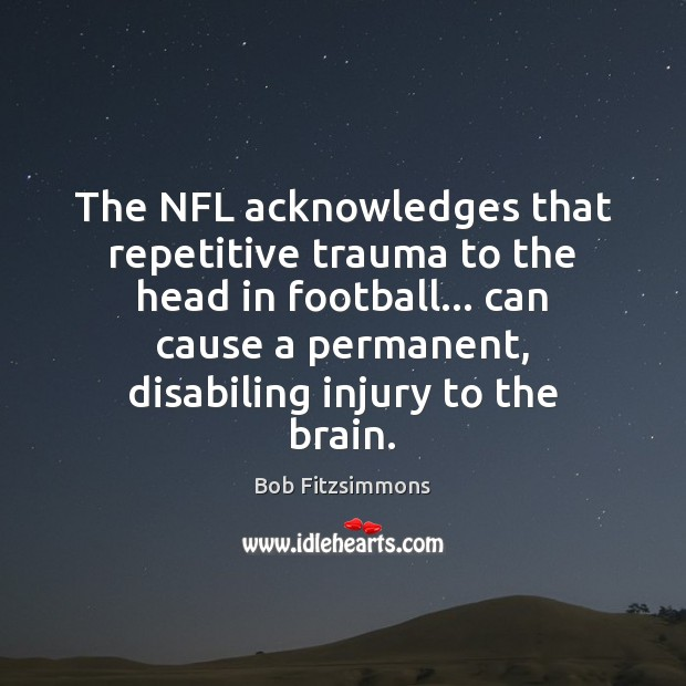 Image, The NFL acknowledges that repetitive trauma to the head in football… can