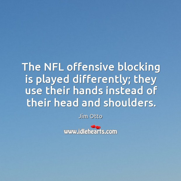 The nfl offensive blocking is played differently; they use their hands instead of their head and shoulders. Jim Otto Picture Quote