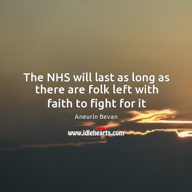 The NHS will last as long as there are folk left with faith to fight for it Image