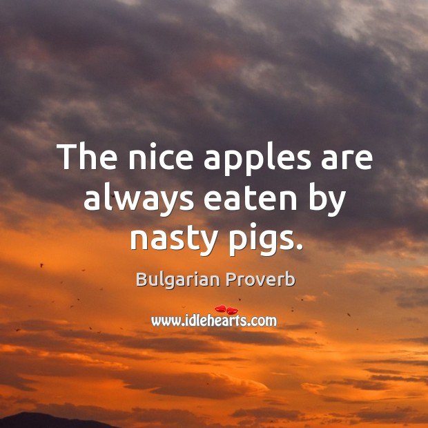 The nice apples are always eaten by nasty pigs. Bulgarian Proverbs Image