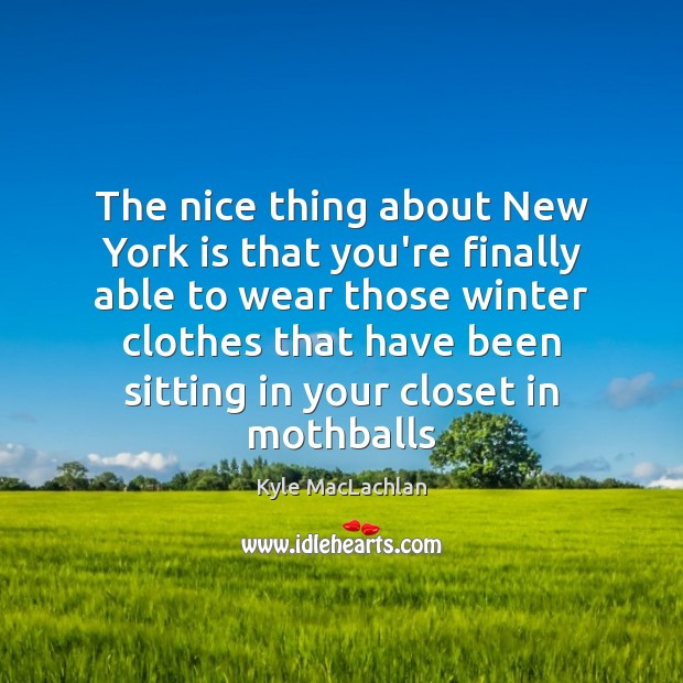 The nice thing about New York is that you're finally able to Kyle MacLachlan Picture Quote