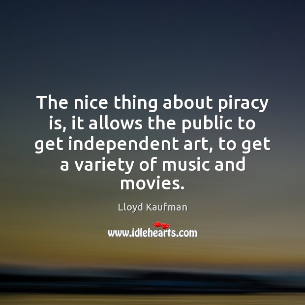 The nice thing about piracy is, it allows the public to get Lloyd Kaufman Picture Quote