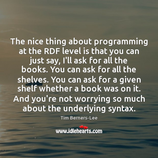 The nice thing about programming at the RDF level is that you Tim Berners-Lee Picture Quote