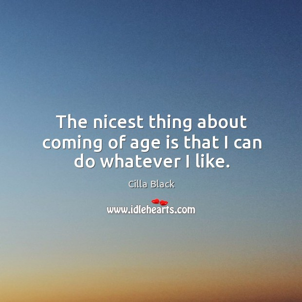 The nicest thing about coming of age is that I can do whatever I like. Cilla Black Picture Quote