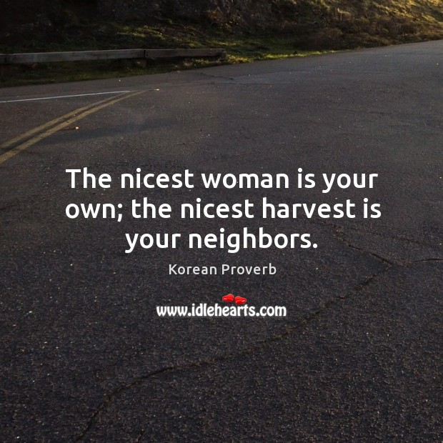 The nicest woman is your own; the nicest harvest is your neighbors. Korean Proverbs Image
