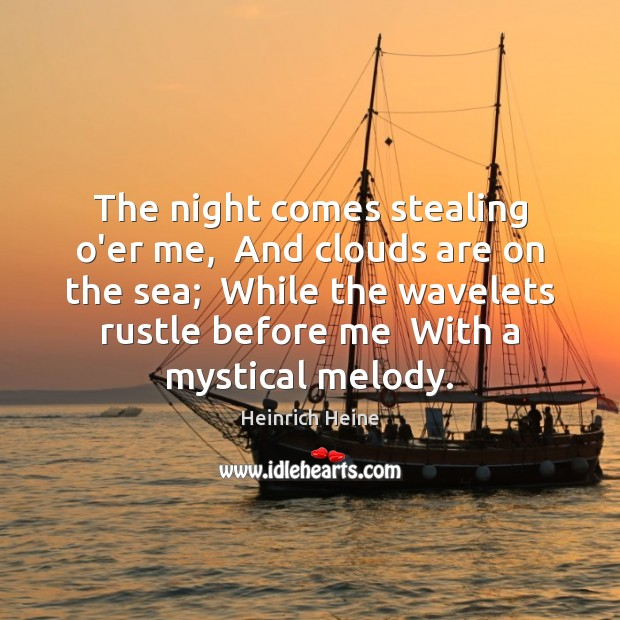 The night comes stealing o'er me,  And clouds are on the sea; Heinrich Heine Picture Quote