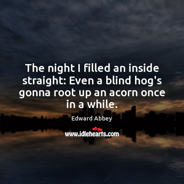 The night I filled an inside straight: Even a blind hog's gonna Edward Abbey Picture Quote