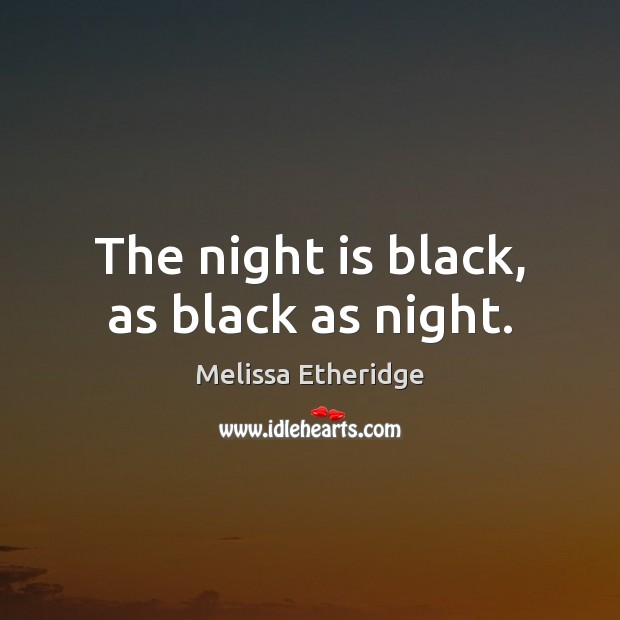 The night is black, as black as night. Melissa Etheridge Picture Quote