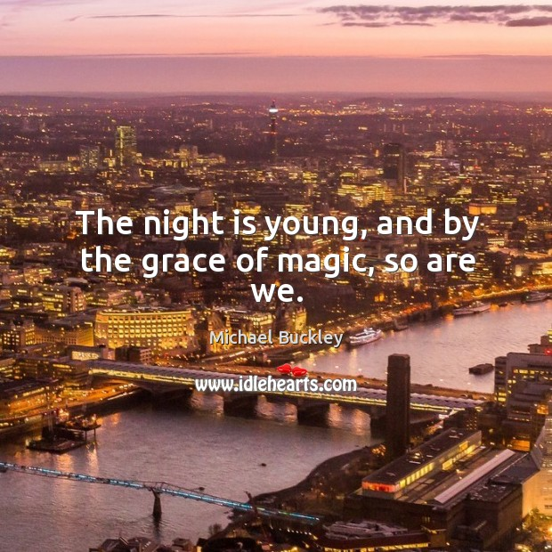 The night is young, and by the grace of magic, so are we. Image