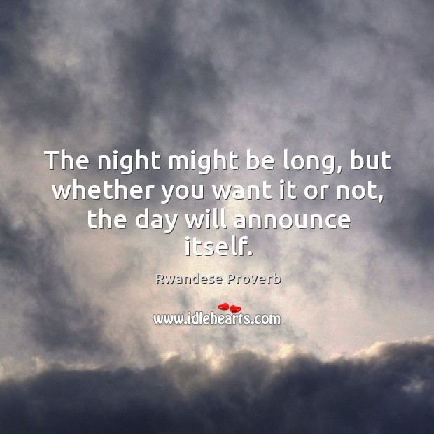 The night might be long, but whether you want it or not, the day will announce itself. Rwandese Proverbs Image