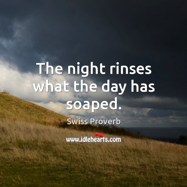 The night rinses what the day has soaped. Swiss Proverbs Image