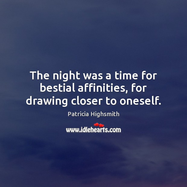 The night was a time for bestial affinities, for drawing closer to oneself. Patricia Highsmith Picture Quote