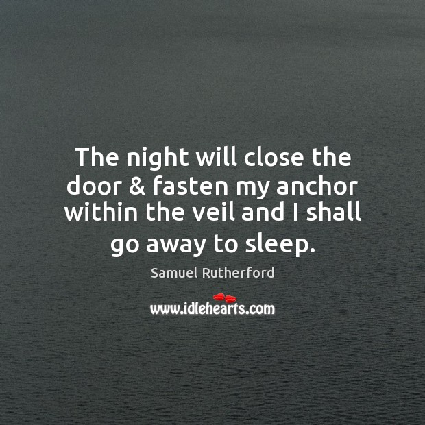 The night will close the door & fasten my anchor within the veil Samuel Rutherford Picture Quote