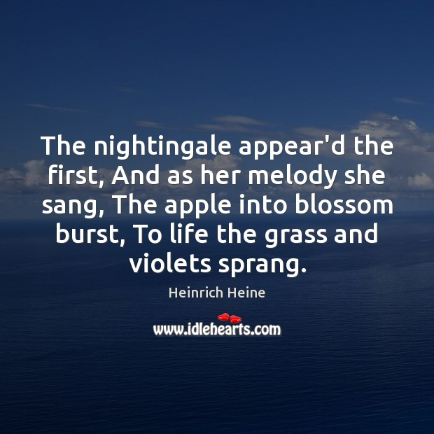 The nightingale appear'd the first, And as her melody she sang, The Heinrich Heine Picture Quote