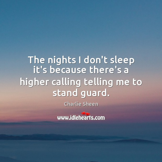 The nights I don't sleep it's because there's a higher calling telling me to stand guard. Charlie Sheen Picture Quote