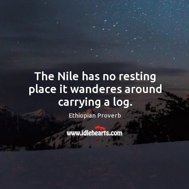 The nile has no resting place it wanderes around carrying a log. Ethiopian Proverbs Image